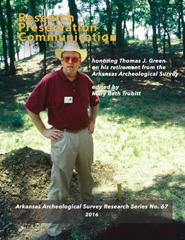 Research, Preservation, Communication: Honoring Thomas J. Green on His Retirement from the Arkansas Archeological Survey, edited by Mary Beth Trubitt. Research Series No. 67