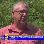 Team Set To Preserve Indian Mound Located In Center Of Fort Smith. 5 NEWS KFSM-KXNW, August 3, 2017.