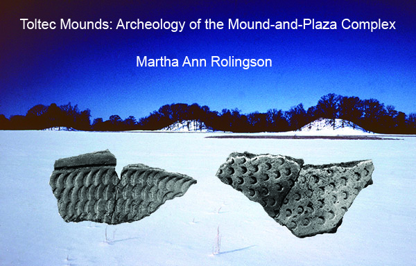Toltec Mounds: Archeology of the Mound-and-Plaza Complex Martha Ann Rolingson (with a contribution by Luretia S. Kelly)