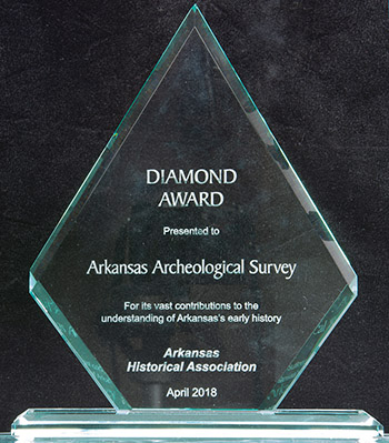 2018 Diamond Award for 50 years of contributions to understanding Arkansas history, presented to the Arkansas Archeological Survey by the Arkansas Historical Association.
